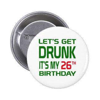 Let's Get Drunk It's my 26th Birthday Pinback Button