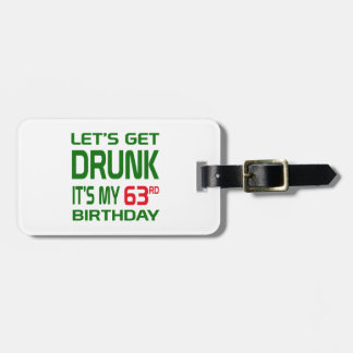 Let's Get Drunk It's my 63rd Birthday Luggage Tag