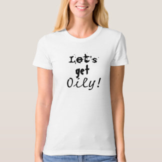 Let's get oily T-shirt