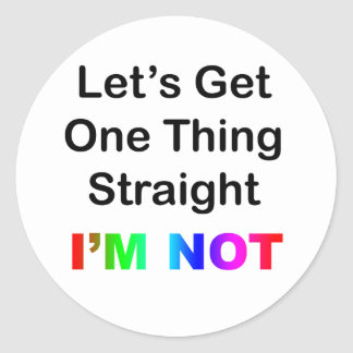 Let's Get One Thing Straight...I'm Not Classic Round Sticker