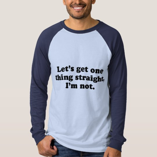 Lets get one thing straight - Im not T-Shirt