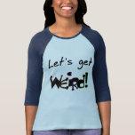 Let's Get Weird! Tees
