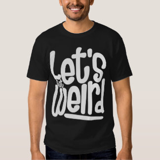 Let's Get Weird Tshirts