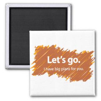 Let's go – I have big plans for you 2 Inch Square Magnet