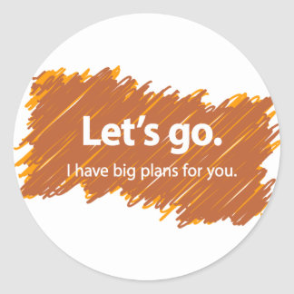 Let's go – I have big plans for you Classic Round Sticker