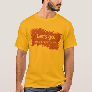 Let's go – I have big plans for you T-Shirt