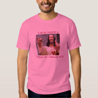 Let's have a come to Jesus talk T Shirts