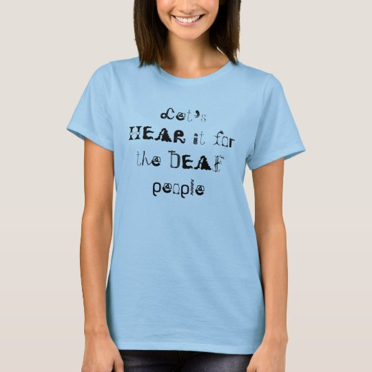 Let's HEAR it for the DEAF people T-Shirt