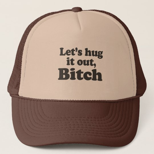 LET'S HUG IT OUT, BITCH TRUCKER HAT