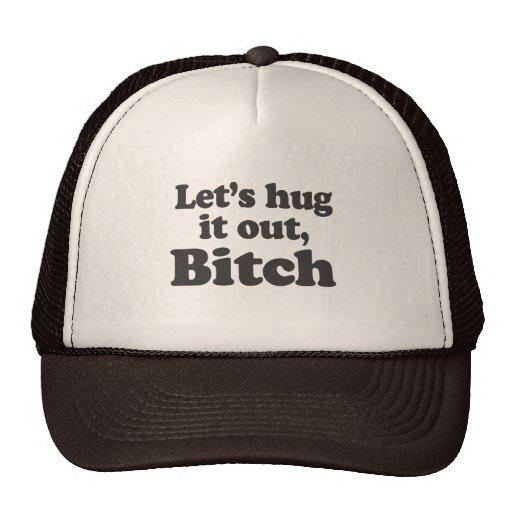 LET'S HUG IT OUT, BITCH TRUCKER HATS