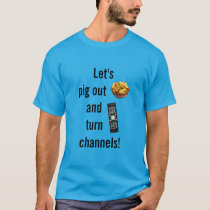 Let's Pig Out and Turn Channels! T-Shirt
