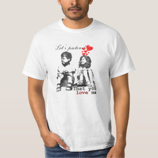 Let's pretend that you love me T-Shirt