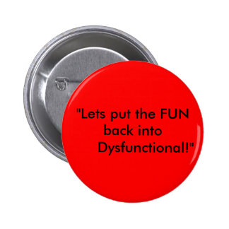 """""""Lets put the FUN back into      Dysfunctional!"""" Pinback Button"""