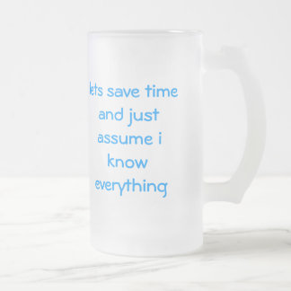 lets save time and just assume i know everything frosted glass beer mug