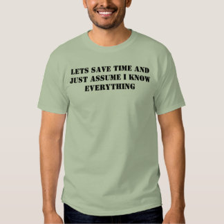 lets save time and just assume i know everything t shirt