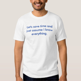 Let's save time and just assume I know everything. Tee Shirt