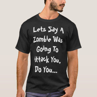 Lets Say A Zombie Was Going To Attack You T-Shirt