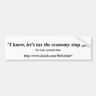 Let's Tax The Economy Stupid! Car Bumper Sticker