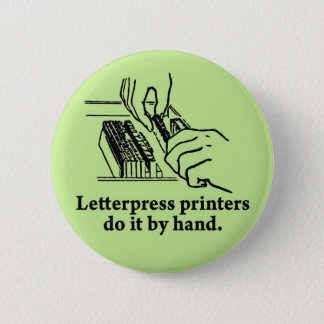 Letterpress printers do it by hand pinback button
