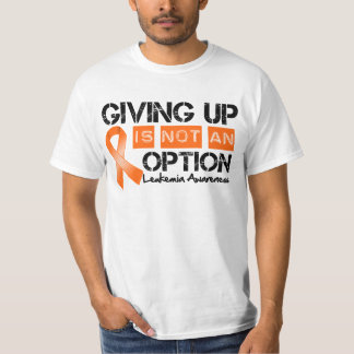 Leukemia Giving Up Is Not An Option Tshirt