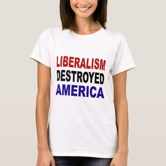 LIBERALISM DESTROYED AMERICA T-Shirt