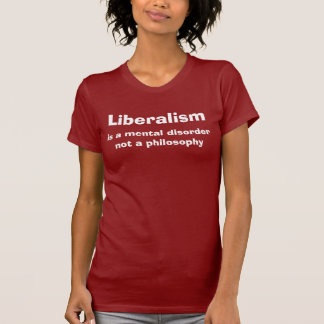 Liberalism is a mental disorder not a philosophy tee shirts