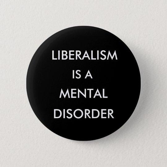 LIBERALISM, IS A, MENTAL, DISORDER PINBACK BUTTON
