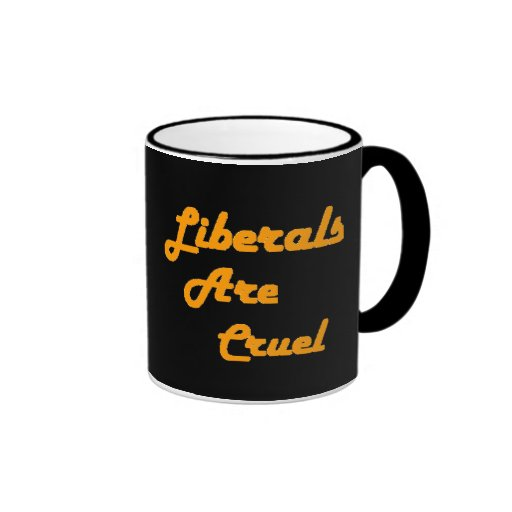 LIBERALS ARE CRUEL COFFEE MUGS