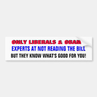 LIBERALS ARE EXPERTS AT NOT READING THE BILL! BUMPER STICKER