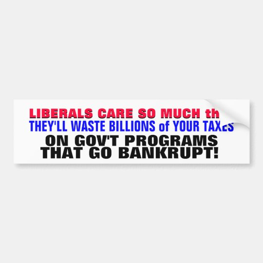 LIBERALS REALLY CARE BECAUSE THEY WASTE YOUR TAXES BUMPER STICKER