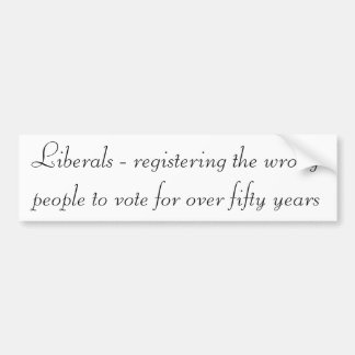Liberals - Registering the wrong people to vote Car Bumper Sticker