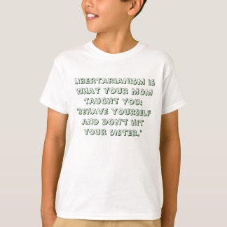 "Libertarianism is what your mom taught you: ""Be... T-Shirt"