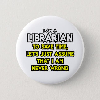 Librarian...Assume I Am Never Wrong Button