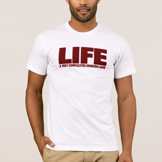 LIFE .... A VERY COMPLICATED DRINKING GAME T-Shirt