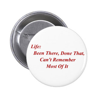 Life: Been There, Done That, Can't Remember Most Pinback Button