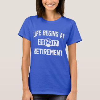 Life Begins At 2017 retirement T-Shirt