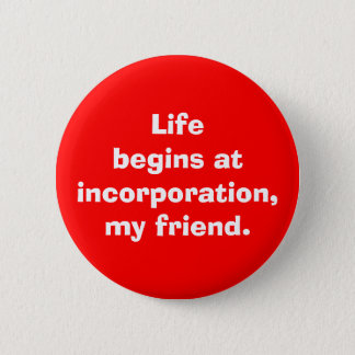 """Life begins at incorporation, my friend"" Button"