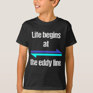 Life Begins at the Eddy Line T-Shirt