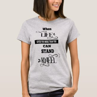 Life Gives You More Than You Can Stand Kneel T-Shirt