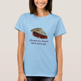 Life got you down? Have some pie. T-Shirt