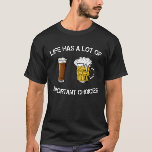 Life Has A Lot Of Important Choices Dark Beer Or L T_Shirt