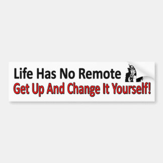 Life has No Remote. Get Up And Change It Yourself Bumper Sticker