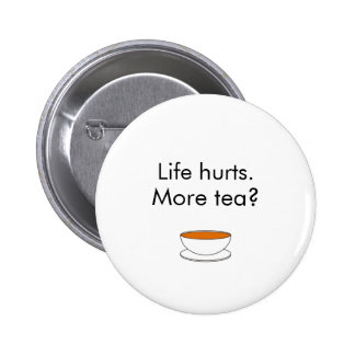 Life hurts. More tea? -- tea quote Button