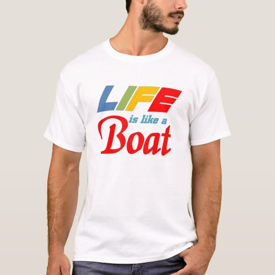 Life is a boat T-Shirt