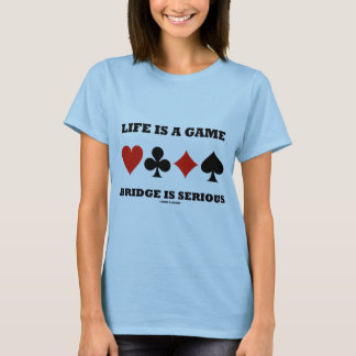 Life Is A Game Bridge Is Serious (Four Card Suits) T-Shirt