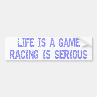 Life Is A Game- Racing Is Serious Car Bumper Sticker