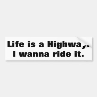 Life is a Highway I wanna ride it Bumper Sticker