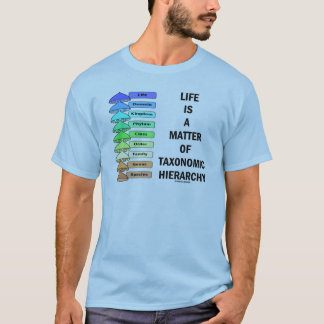 Life Is A Matter Of Taxonomic Hierarchy (Biology) T-Shirt