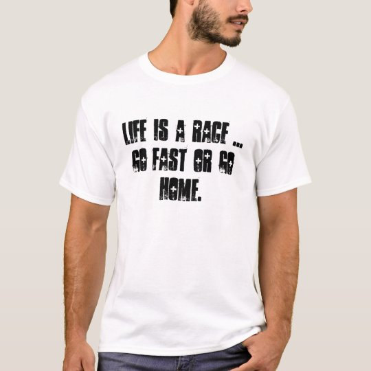 Life is a race ...  go fast or go home. T-Shirt