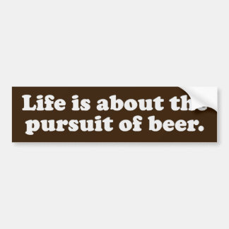 Life is about the pursuit of beer bumper sticker